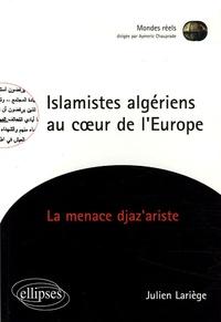 Julien Lariège - Islamistes algériens au coeur de l'Europe - La menace djaz'ariste.