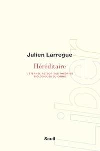 Julien Larregue - Héréditaire - L'éternel retour des théories biologiques du crime.