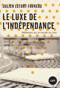 Julien Lefort-Favreau - Le luxe de l'indépendance - Réflexions sur le monde du livre.