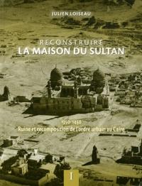 Julien Loiseau - Reconstruire la maison du Sultan - Ruine et recomposition de l'ordre urbain au Caire (1350-1450) 2 volumes.