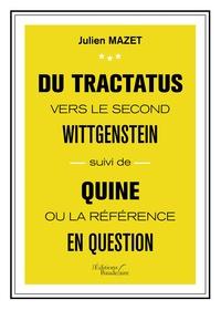 Julien Mazet - Du Tractatus vers le second Wittgenstein - Suivi de Quine ou la référence en question.