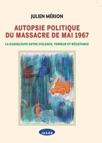 Julien Mérion - Autopsie politique du massacre de mai 1967 - La Guadeloupe entre violence, terreur et résistance.