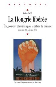 Julien Papp - La Hongrie libérée - Etat, pouvoirs et société après la défaite du nazisme (septembre 1944-septembre 1947).