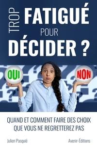 Julien Pasquié - Trop fatigué pour décider ? - Quand et comment faire des choix que vous ne regretterez pas.