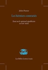 Julien Pasteur - Les héritiers contrariés - Essai sur le spirituel républicain au XIXe siècle.