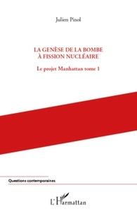 Julien Pinol - Le projet Manhattan - Tome 1, La genèse de la bombe à fission nucléaire.