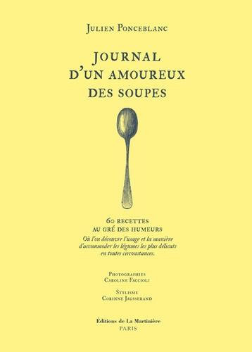 Journal d'un amoureux des soupes. 60 recettes au gré des humeurs. Où l'on découvre l'usage et la manière d'accommoder les légumes les plus délicats en toutes circonstances