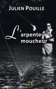 Julien Pouille - L'arpenteur moucheur - Petit traité des amoureux de pêche à la mouche.