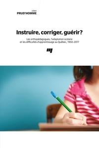Julien Prud'homme - Instruire, corriger, guérir? - Les orthopédagogues, l'adaptation scolaire et les difficultés d'apprentissage au Québec, 1950-2017.