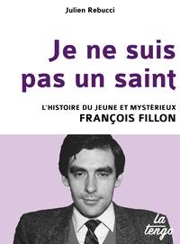 Julien Rebucci - Je ne suis pas un saint - L'histoire du jeune et mystérieux François Fillon.