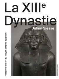 Julien Siesse - La XIIIe Dynastie - Histoire de la fin du Moyen Empire égyptien.