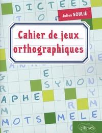 Cahier de jeux orthographiques - Julien Soulié |