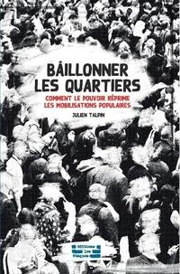 Julien Talpin - Bâillonner les quartiers - Comment le pouvoir réprime les mobilisations populaires.