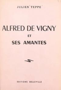 Julien Teppe - Alfred de Vigny et ses amantes.