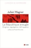 Julien Wagner - La République aveugle - Origines, ségrégation, délinquance.