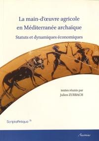 Julien Zurbach - La main-d'oeuvre agricole en Méditerranée archaïque - Statuts et dynamiques économiques.