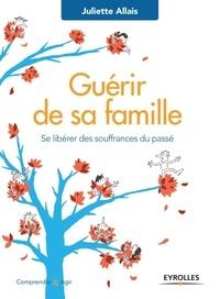 Juliette Allais - Guérir de sa famille - Se libérer des souffrances du passé.
