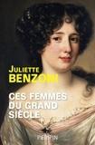 Juliette Benzoni - Ces femmes du Grand Siècle - Espionnes, maîtresses et courtisanes à la cour de Louis XIV.