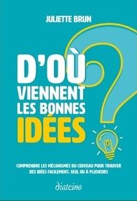 Juliette Brun - D'où viennent les bonnes idées ? - Comprendre les mécanismes du cerveau pour trouver des idées facilement, seul ou à plusieurs.