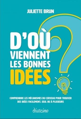 D'où viennent les bonnes idées ?. Comprendre les mécanismes du cerveau pour trouver des idées facilement, seul ou à plusieurs