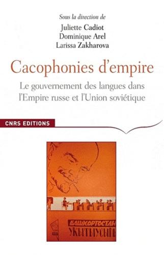 Juliette Cadiot et Dominique Arel - Cacophonies d'empire - Le gouvernement des langues dans l'Empire russe et l'Union soviétique.