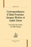 Juliette Carré - Correspondances d'Alain Fournier, Jacques Rivières et André Lhote - Une Ecole des Lettres à la Belle Epoque.