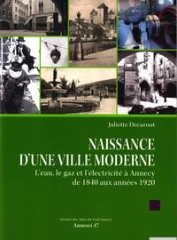 Juliette Decarout - Naissance d'une ville moderne - L'eau, le gaz et l'électricité à Annecy de 1840 aux années 1920.