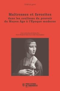 Juliette Dor et Marie-Elisabeth Henneau - Maîtresses et favorites dans les coulisses du pouvoir du Moyen Age à l'Epoque moderne.