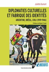 Juliette Dumont - Diplomaties culturelles et fabrique des identités - Argentine, Brésil, Chili (1919-1946).