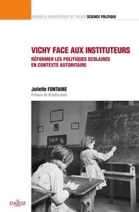 Juliette Fontaine - Vichy face aux instituteurs - Réformer les politiques scolaires en contexte autoritaire.