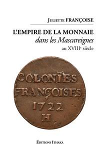 Juliette Françoise - L'empire de la monnaie dans les Mascareignes au XVIIIe siècle.