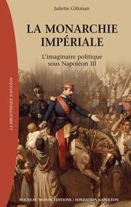 Juliette Glikman - La monarchie impériale - L'imaginaire politique sous Napoléon III.