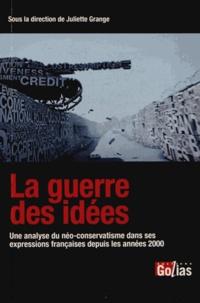 Juliette Grange - La guerre des idées - Une analyse du néo-conservatisme dans ses expressions françaises depuis les années 2000.