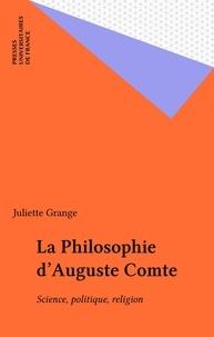Juliette Grange - LA PHILOSOPHIE D'AUGUSTE COMTE. - Science, politique, religion.