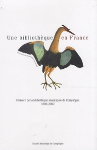Juliette Lenoir - Une bibliothèque en France - Histoire de la bibliothèque municipale de Compiègne : 1806-2007.