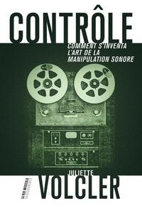 Juliette Volcler - Contrôle - Comment s'inventa l'art de la manipulation sonore.