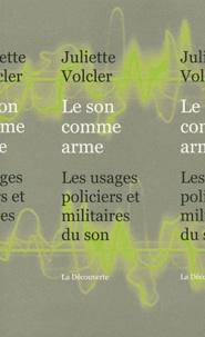 Juliette Volcler - Le son comme arme - Les usages policiers et militaires du son.