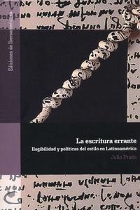 Julio Prieto - La escritura errante - Ilégibilidad y politicas del estilo en Latinoamérica.