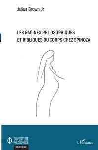 Les racines philosophiques et bibliques du corps chez Spinoza - Julius Jr Brown |