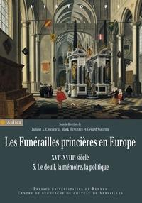 Juliusz Chroscicki et Mark Hengerer - Les funérailles princières en Europe (XVIe-XVIIIe siècle) - Volume 3, Le deuil, la mémoire, la politique.