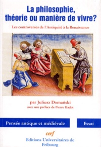 Juliusz Domanski - LA PHILOSOPHIE THEORIE OU MANIERE DE VIVRE ? Les controverses de l'Antiquité à la Renaissance.