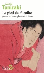 Jun'ichiro Tanizaki - Le pied de Fumiko - Précédé de La complainte de la sirène.