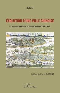 Jun Li - Evolution d'une ville chinoise - La mutation de Wuhan à l'époque moderne (1861-1949).