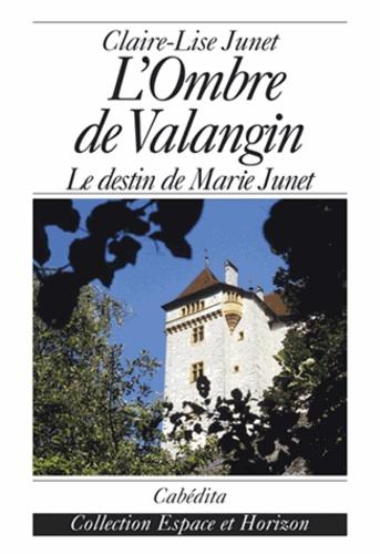 Junet/claire-lise - L'ombre de valangin,le destin de marie junet.