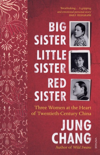 Big Sister, Little Sister, Red Sister. Three Women at the Heart of Twentieth-Century China