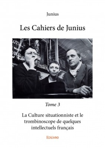 Les cahiers de Junius Tome 3 La Culture situationniste et le trombinoscope de quelques intellectuels français