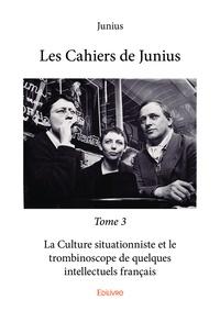 Junius - Les cahiers de Junius Tome 3 : La Culture situationniste et le trombinoscope de quelques intellectuels français.