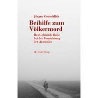 Jürgen Gottschlich - Beihilfe zum Völkermord - Deutschland Rolle bei der Vernichtung der Armenier.
