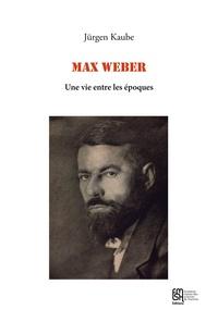 Jürgen Kaube - Max Weber - Une vie entre les époques.