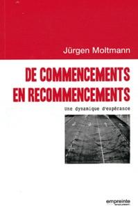 Jürgen Moltmann - De commencements en recommencements - Une dynamique d'espérance.